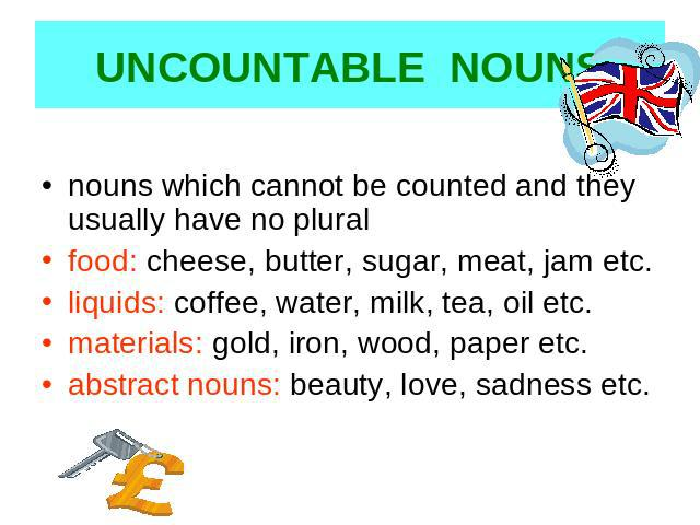 UNCOUNTABLE NOUNS nouns which cannot be counted and they usually have no pluralfood: cheese, butter, sugar, meat, jam etc.liquids: coffee, water, milk, tea, oil etc.materials: gold, iron, wood, paper etc.abstract nouns: beauty, love, sadness etc.