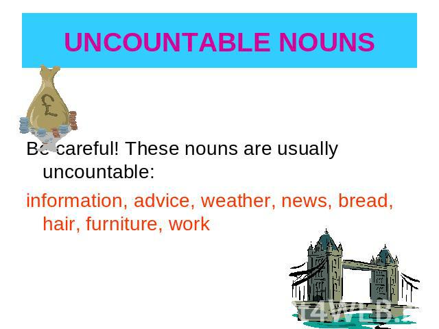 UNCOUNTABLE NOUNS Be careful! These nouns are usually uncountable:information, advice, weather, news, bread, hair, furniture, work