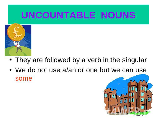 UNCOUNTABLE NOUNS They are followed by a verb in the singularWe do not use a/an or one but we can use some