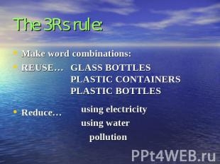 The 3Rs rule: Make word combinations:REUSE…Reduce…GLASS BOTTLESPLASTIC CONTAINER