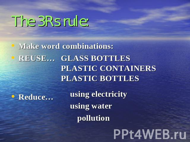 The 3Rs rule: Make word combinations:REUSE…Reduce…GLASS BOTTLESPLASTIC CONTAINERSPLASTIC BOTTLESusing electricityusing waterpollution
