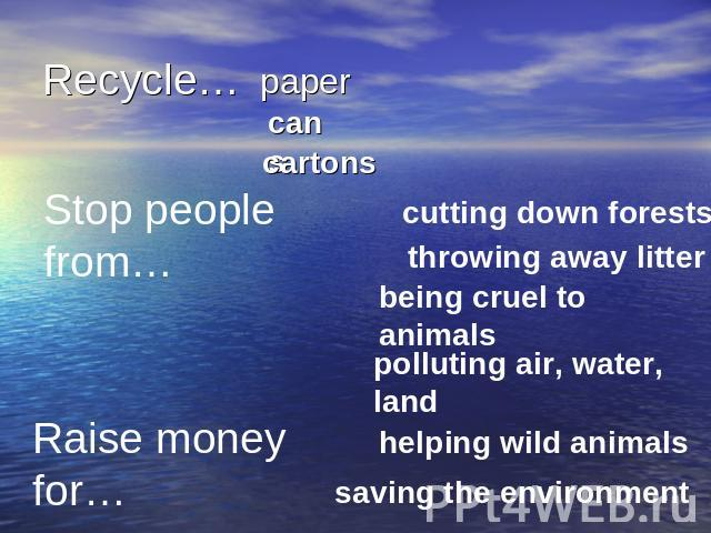 Recycle… Stop people from…cutting down foreststhrowing away litterbeing cruel to animalspolluting air, water, landRaise money for…helping wild animalssaving the environment