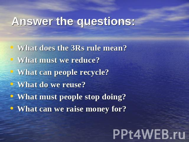 Answer the questions: What does the 3Rs rule mean?What must we reduce?What can people recycle?What do we reuse?What must people stop doing?What can we raise money for?