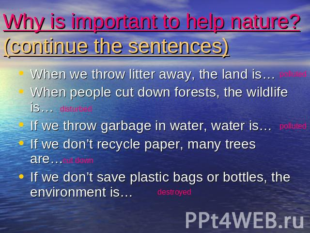Why is important to help nature?(continue the sentences) When we throw litter away, the land is…When people cut down forests, the wildlife is…If we throw garbage in water, water is…If we don't recycle paper, many trees are…If we don't save plastic b…