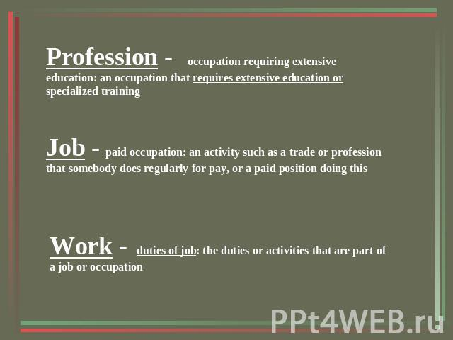 Profession - occupation requiring extensive education: an occupation that requires extensive education or specialized trainingJob - paid occupation: an activity such as a trade or profession that somebody does regularly for pay, or a paid position d…