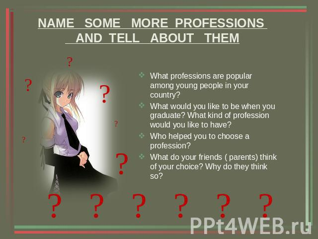 NAME SOME MORE PROFESSIONS AND TELL ABOUT THEM What professions are popular among young people in your country?What would you like to be when you graduate? What kind of profession would you like to have?Who helped you to choose a profession?What do …