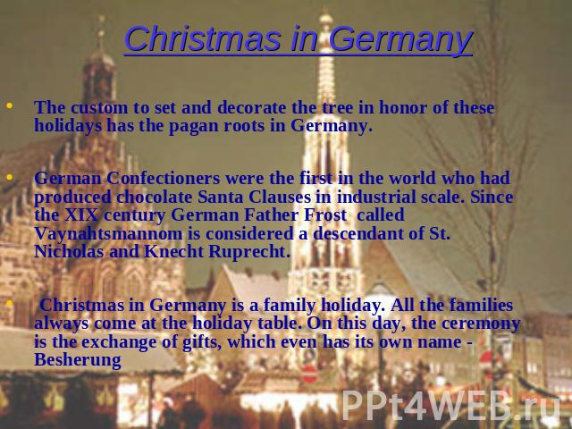 Christmas in Germany The custom to set and decorate the tree in honor of these holidays has the pagan roots in Germany. German Confectioners were the first in the world who had produced chocolate Santa Clauses in industrial scale. Since the XIX cent…