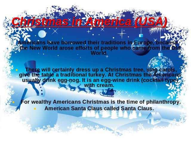 Christmas in America (USA) Americans have borrowed their traditions in Europe, because the New World arose efforts of people who came from the Old World. There will certainly dress up a Christmas tree, sing carols, give the table a traditional turke…