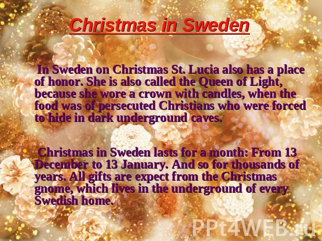 Christmas in Sweden In Sweden on Christmas St. Lucia also has a place of honor. She is also called the Queen of Light, because she wore a crown with candles, when the food was of persecuted Christians who were forced to hide in dark underground cave…