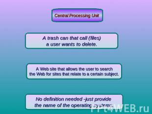 Central Processing Unit A trash can that call (files) a user wants to delete. A