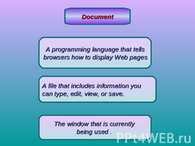 DocumentA programming language that tells browsers how to display Web pages.A file that includes information you can type, edit, view, or save. The window that is currently being used .