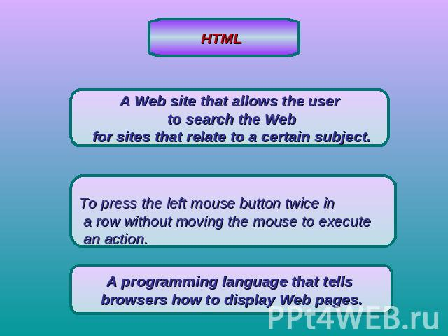 HTML A Web site that allows the user to search the Web for sites that relate to a certain subject.To press the left mouse button twice in a row without moving the mouse to execute an action.A programming language that tells browsers how to display W…