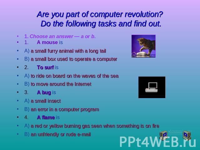 Are you part of computer revolution? Do the following tasks and find out. 1. Choose an answer — a or b.1.A mouse isA) a small furry animal with a long tailB) a small box used to operate a computer2.To surf isA) to ride on board on the waves of the s…