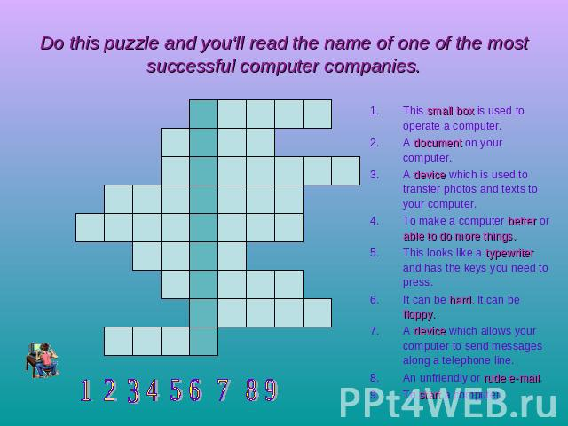 Do this puzzle and you'll read the name of one of the most successful computer companies. This small box is used to operate a computer.A document on your computer.A device which is used to transfer photos and texts to your computer.To make a compute…