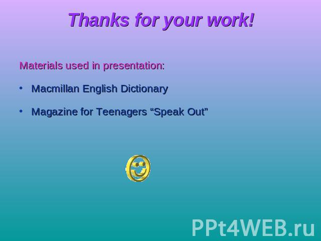 "Thanks for your work! Materials used in presentation:Macmillan English DictionaryMagazine for Teenagers ""Speak Out"""