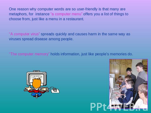 "One reason why computer words are so user-friendly is that many are metaphors, for instance ""a computer menu"" offers you a list of things to choose from, just like a menu in a restaurant. ""A computer virus"" spreads quickly and causes harm in the sam…"