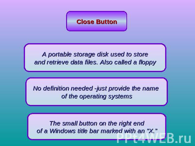Close Button A portable storage disk used to store and retrieve data files. Also called a floppy No definition needed -just provide the name of the operating systemsThe small button on the right end of a Windows title bar marked with an