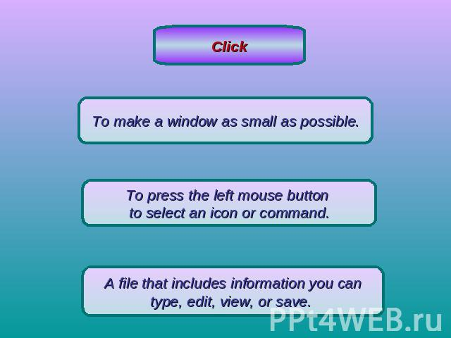 ClickTo make a window as small as possible.To press the left mouse button to select an icon or command.A file that includes information you cantype, edit, view, or save.