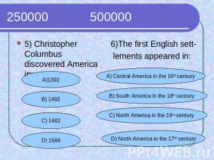 250000 500000 5) Christopher Columbus discovered America in:6)The first English