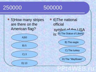 250000 500000 5)How many stripes are there on the American flag?6)The national o