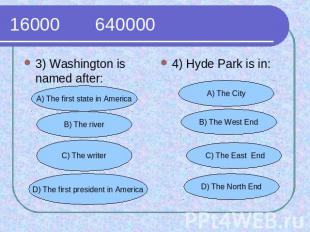 16000 640000 3) Washington is named after:4) Hyde Park is in: