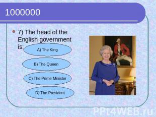 1000000 7) The head of the English government is: