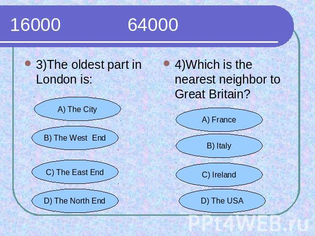 16000 64000 3)The oldest part in London is:4)Which is the nearest neighbor to Great Britain?