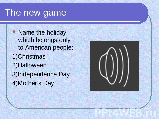 The new game Name the holiday which belongs only to American people:1)Christmas2)Halloween3)Independence Day4)Mother's Day
