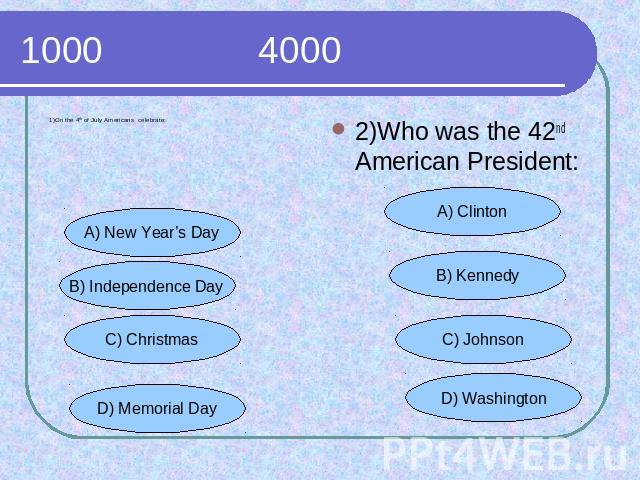 1000 4000 1)On the 4th of July Americans celebrate: 2)Who was the 42nd American President: