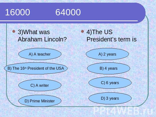 16000 64000 3)What was Abraham Lincoln?4)The US President's term is