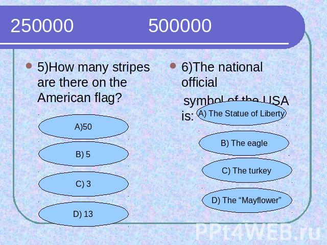 250000 500000 5)How many stripes are there on the American flag?6)The national official symbol of the USA is: