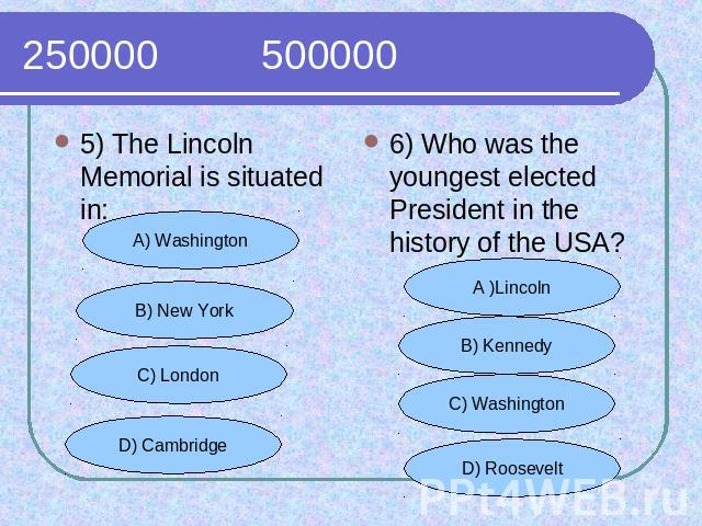 250000 500000 5) The Lincoln Memorial is situated in:6) Who was the youngest elected President in the history of the USA?