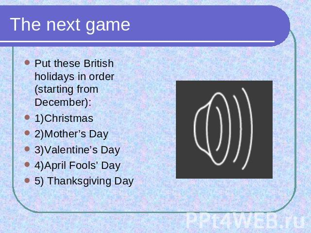 The next game Put these British holidays in order (starting from December): 1)Christmas2)Mother's Day3)Valentine's Day4)April Fools' Day5) Thanksgiving Day
