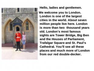 Hello, ladies and gentlemen. We welcome you to London. London is one of the larg