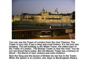 You can see the Tower of London from the river Thames. The Tower is very old. It