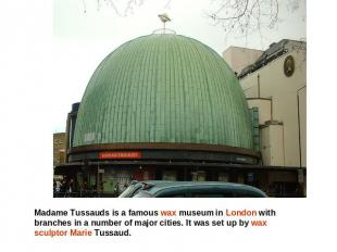 Madame Tussauds is a famous wax museum in London with branches in a number of ma