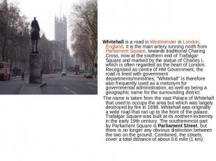 Whitehall is a road in Westminster in London, England. It is the main artery run
