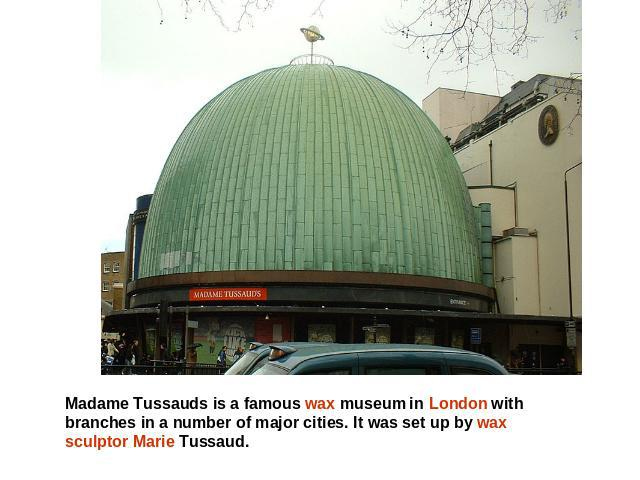 Madame Tussauds is a famous wax museum in London with branches in a number of major cities. It was set up by wax sculptor Marie Tussaud.