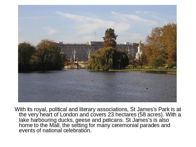 With its royal, political and literary associations, St James's Park is at the very heart of London and covers 23 hectares (58 acres). With a lake harbouring ducks, geese and pelicans. St James's is also home to the Mall, the setting for many ceremo…