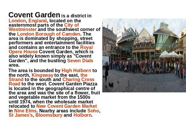 Covent Garden is a district in London, England, located on the easternmost parts of the City of Westminster and the southwest corner of the London Borough of Camden. The area is dominated by shopping, street performers and entertainment facilities a…