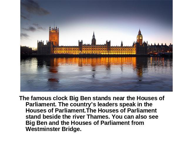 The famous clock Big Ben stands near the Houses of Parliament. The country's leaders speak in the Houses of Parliament.The Houses of Parliament stand beside the river Thames. You can also see Big Ben and the Houses of Parliament from Westminster Bridge.