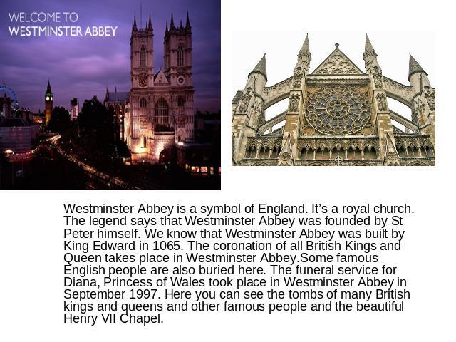 Westminster Abbey is a symbol of England. It's a royal church. The legend says that Westminster Abbey was founded by St Peter himself. We know that Westminster Abbey was built by King Edward in 1065. The coronation of all British Kings and Queen tak…