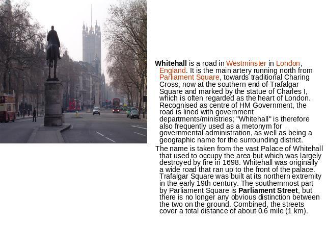 Whitehall is a road in Westminster in London, England. It is the main artery running north from Parliament Square, towards traditional Charing Cross, now at the southern end of Trafalgar Square and marked by the statue of Charles I, which is often r…