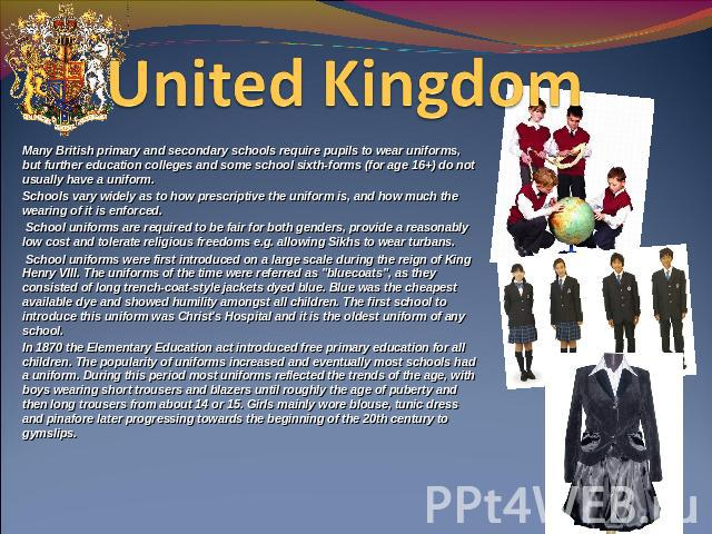 United Kingdom  Many British primary and secondary schools require pupils to wear uniforms, but further education colleges and some school sixth-forms (for age 16+) do not usually have a uniform.Schools vary widely as to how prescriptive the uniform…