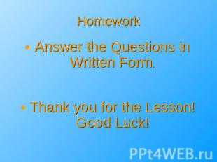 Homework Answer the Questions in Written Form.Thank you for the Lesson!Good Luck