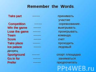 Remember the Words. Take part ------- принимать участие Competition ------- соре