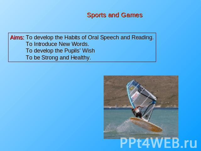 Sports and Games Aims: To develop the Habits of Oral Speech and Reading. To Introduce New Words. To develop the Pupils' Wish To be Strong and Healthy.