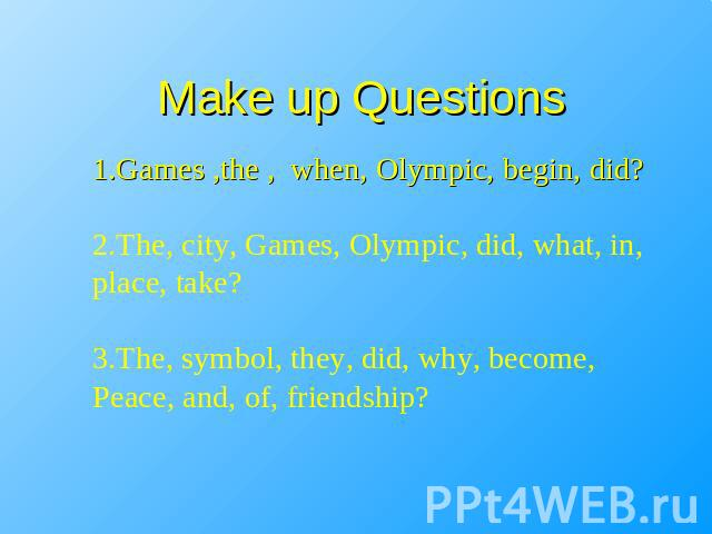 Make up Questions 1.Games ,the , when, Olympic, begin, did?2.The, city, Games, Olympic, did, what, in, place, take?3.The, symbol, they, did, why, become,Peace, and, of, friendship?