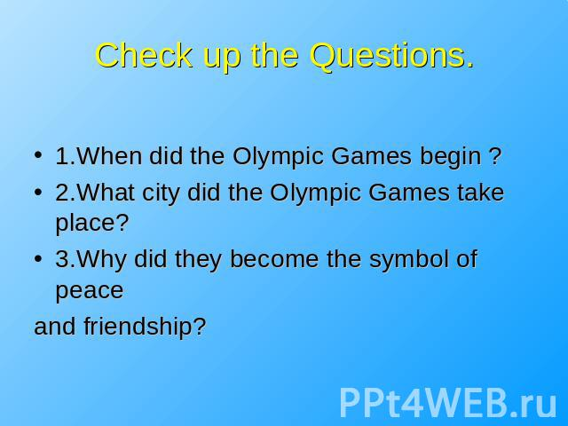 Check up the Questions. 1.When did the Olympic Games begin ?2.What city did the Olympic Games take place?3.Why did they become the symbol of peaceand friendship?