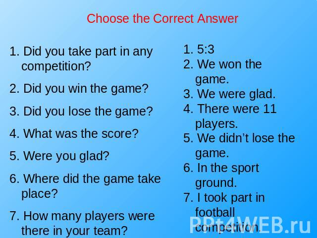 Choose the Correct Answer 1. Did you take part in any competition?2. Did you win the game?3. Did you lose the game?4. What was the score?5. Were you glad?6. Where did the game take place?7. How many players were there in your team? 1. 5:32. We won t…